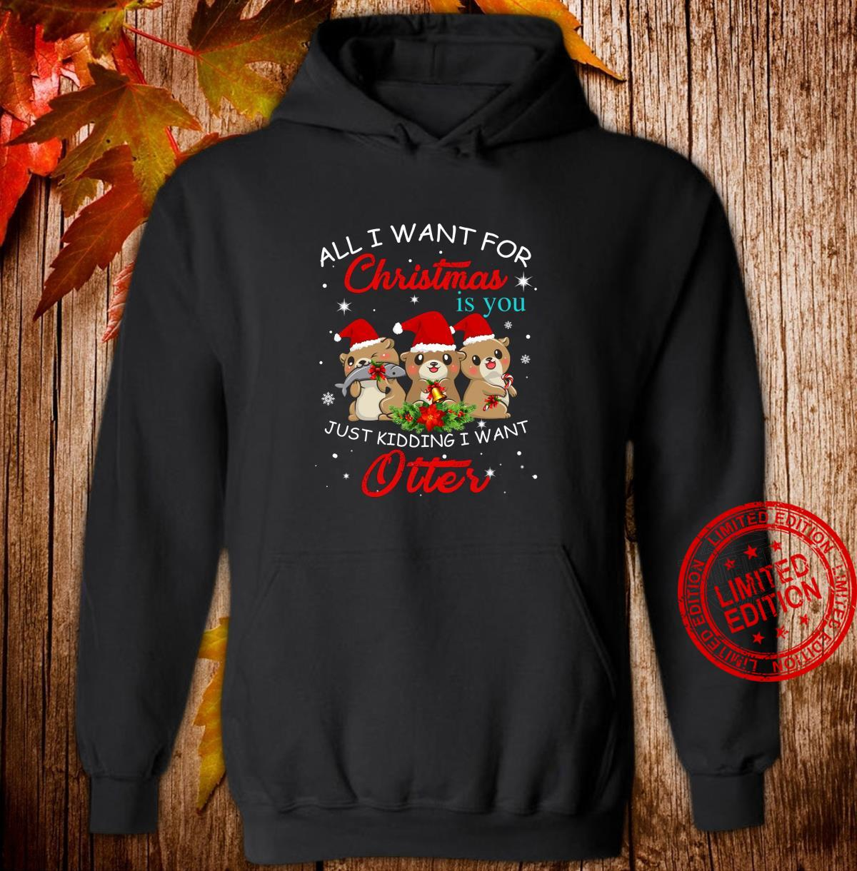 All I Want For Christmas Is You Just Kidding Want Otter Shirt hoodie