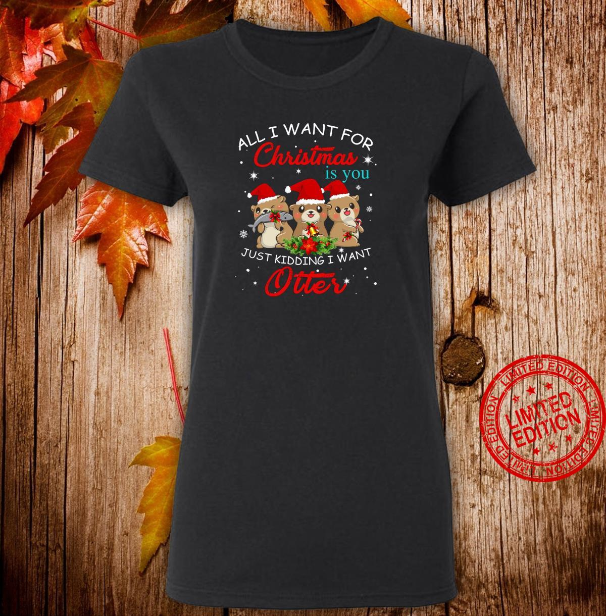 All I Want For Christmas Is You Just Kidding Want Otter Shirt ladies tee