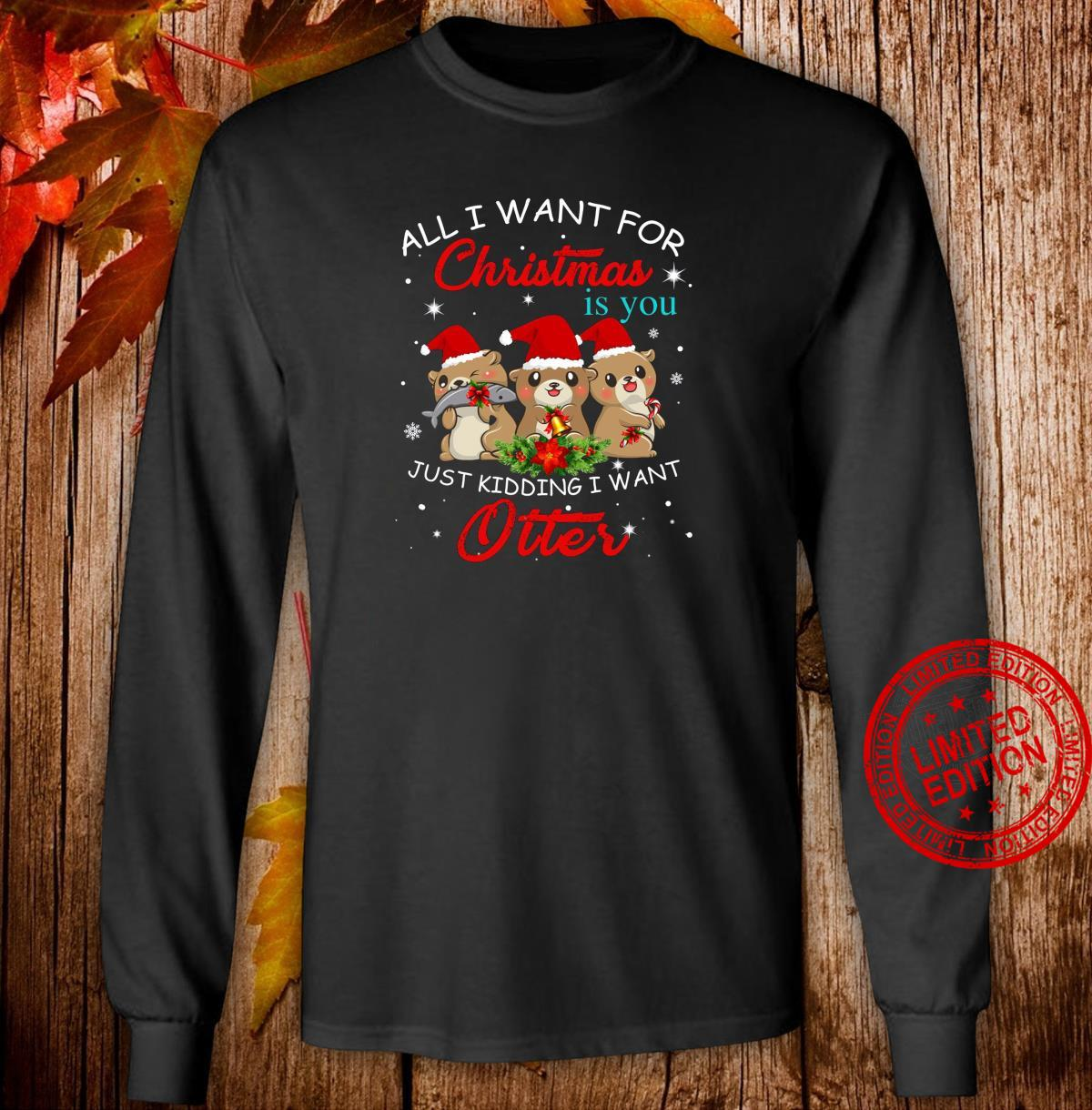 All I Want For Christmas Is You Just Kidding Want Otter Shirt long sleeved