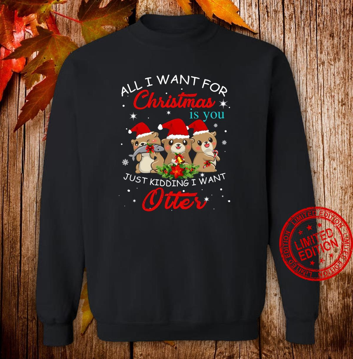 All I Want For Christmas Is You Just Kidding Want Otter Shirt sweater