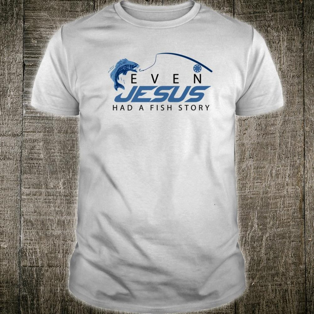 Even Jesus Had A Fish Story Cute Love Fishing Shirt