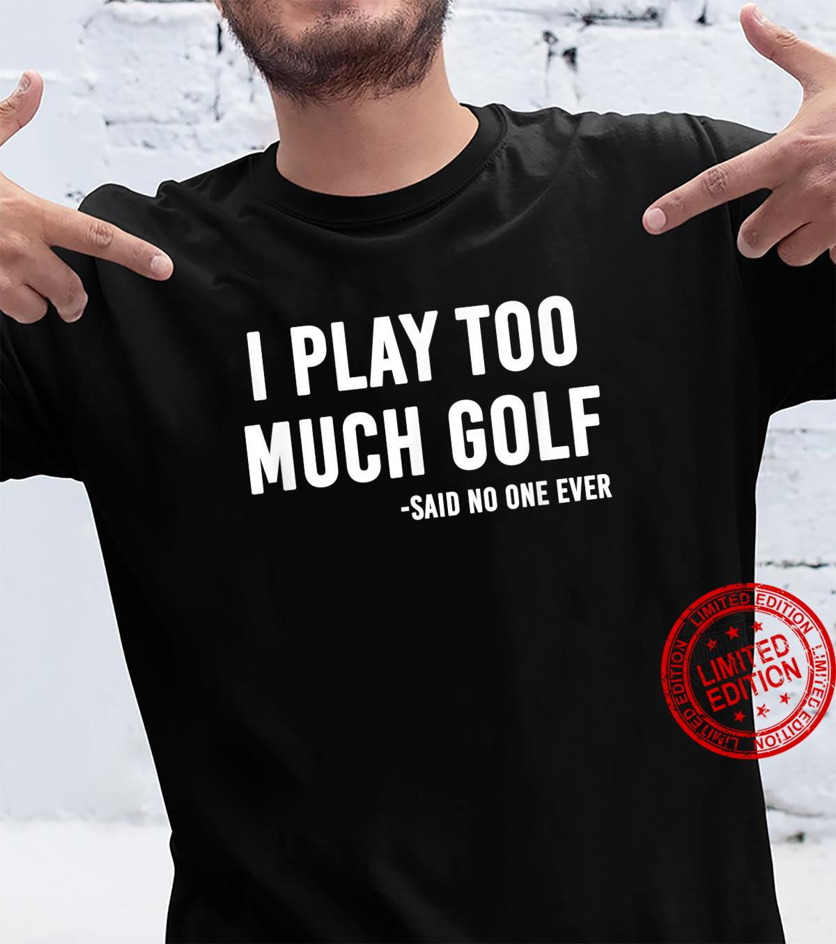 Funny Golf I Play Too Much Golf Said No One Shirt