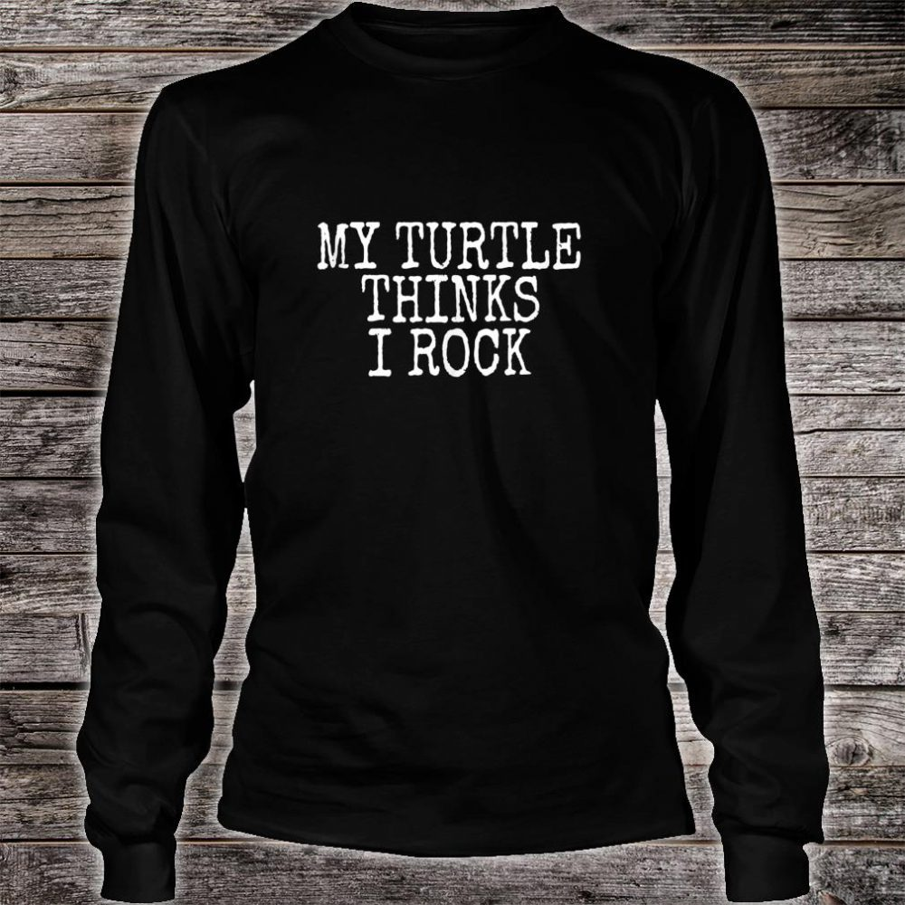 Funny Turtle My Turtle Thinks I Rock Shirt long sleeved