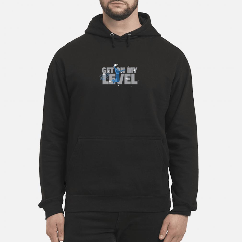 Get On My Level Shirt hoodie