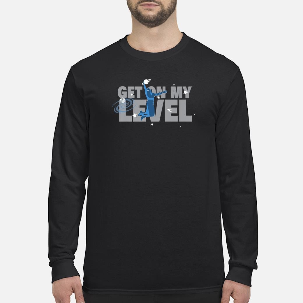 Get On My Level Shirt long sleeved