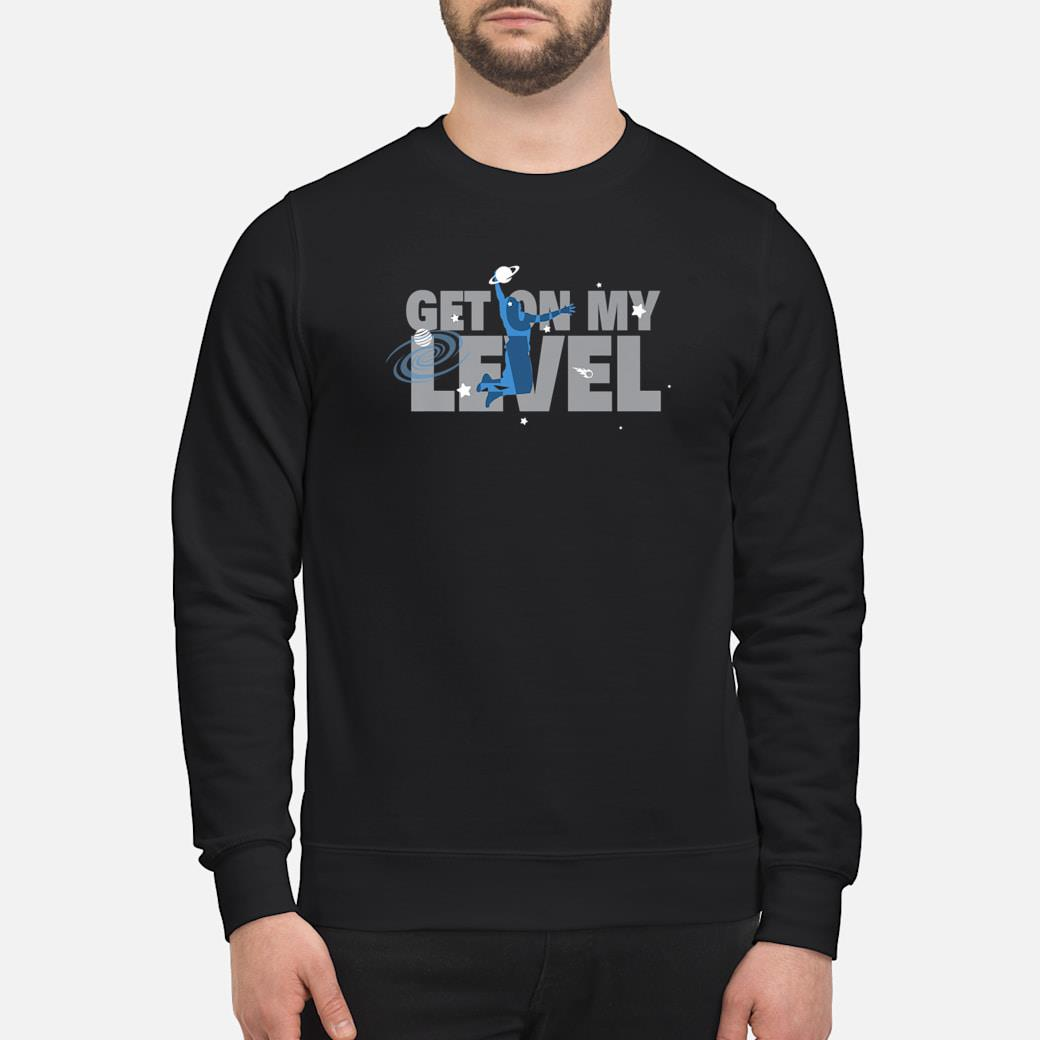 Get On My Level Shirt sweater