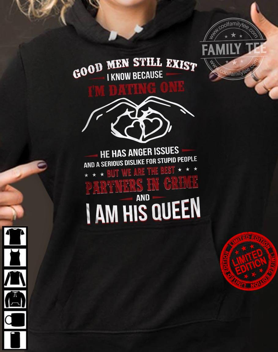 Good Men Still Exist I Know Because I'm Dating One I Am His Queen Shirt