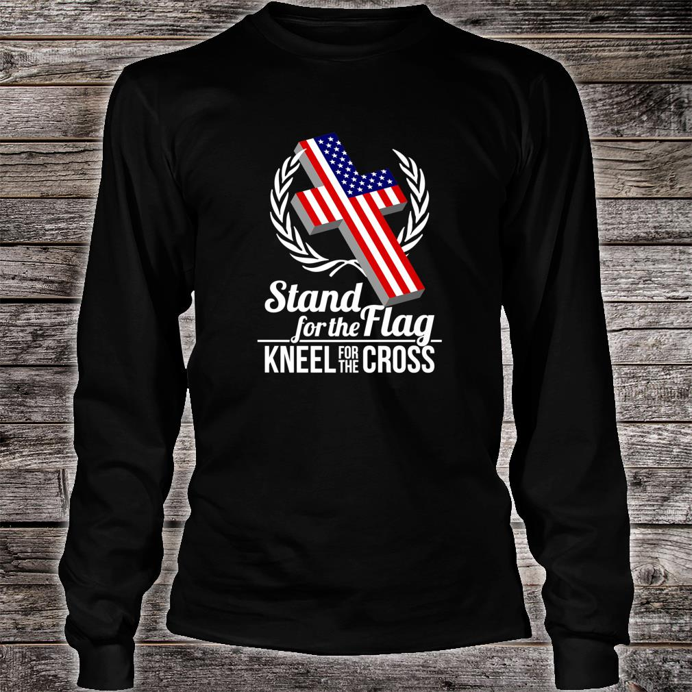 I Stand For The Flag And Kneel For The Cross Shirt long sleeved