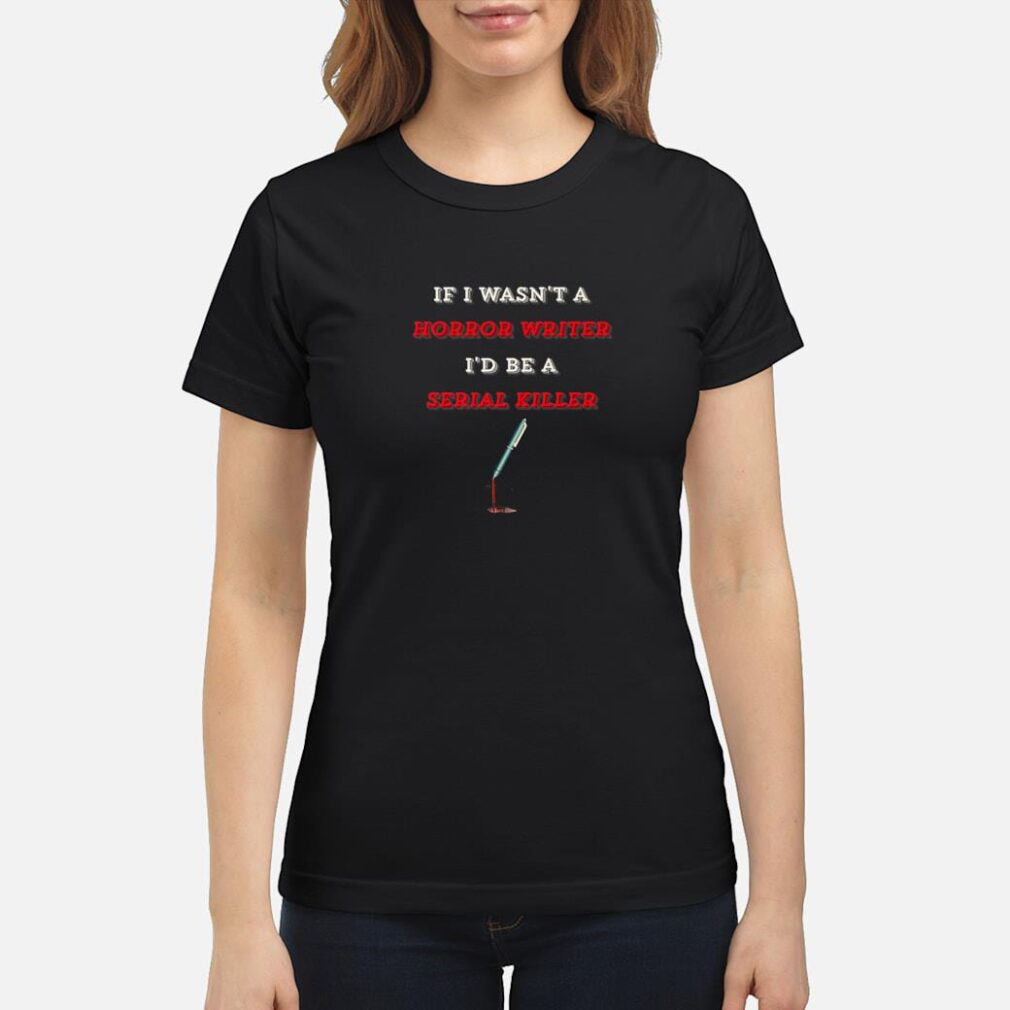 If I Wasn't A Horror Writer I'd Be A Serial Killer Shirt ladies tee