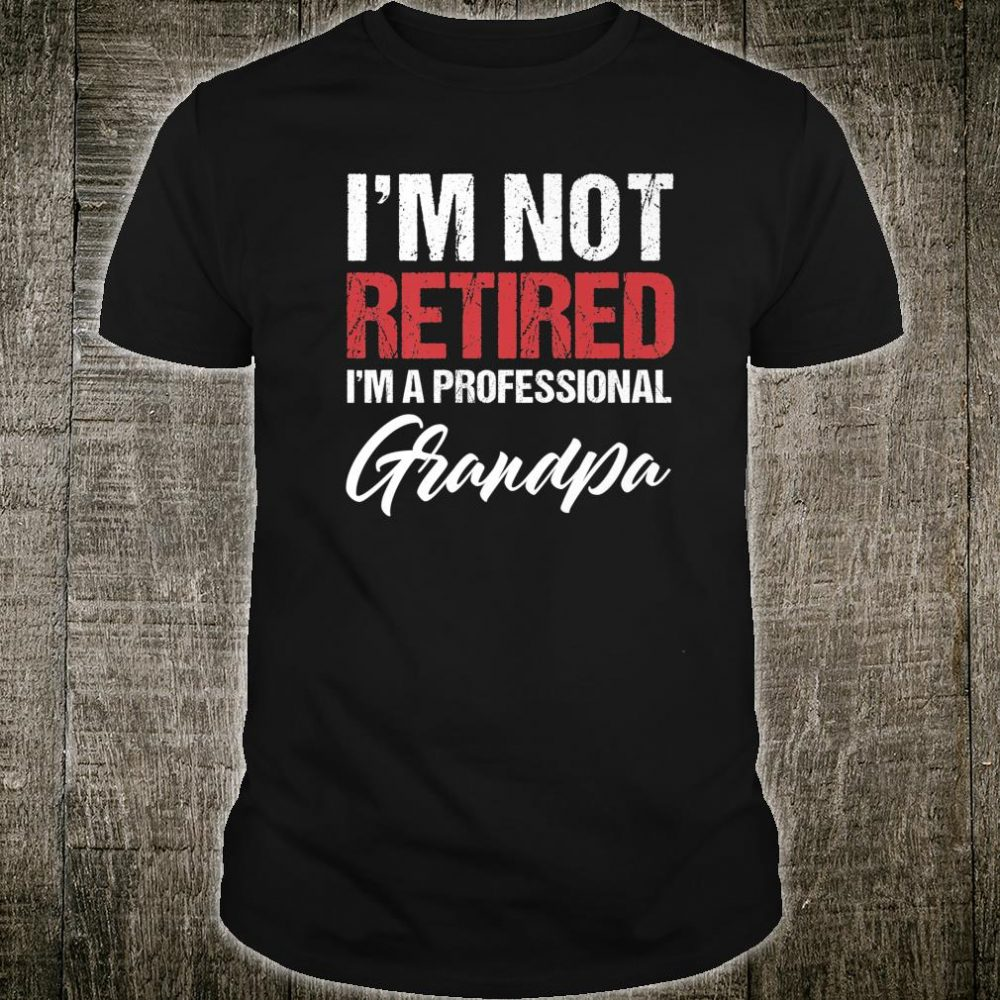 Mens Grandpa Not Retired Professional Grandpa Shirt
