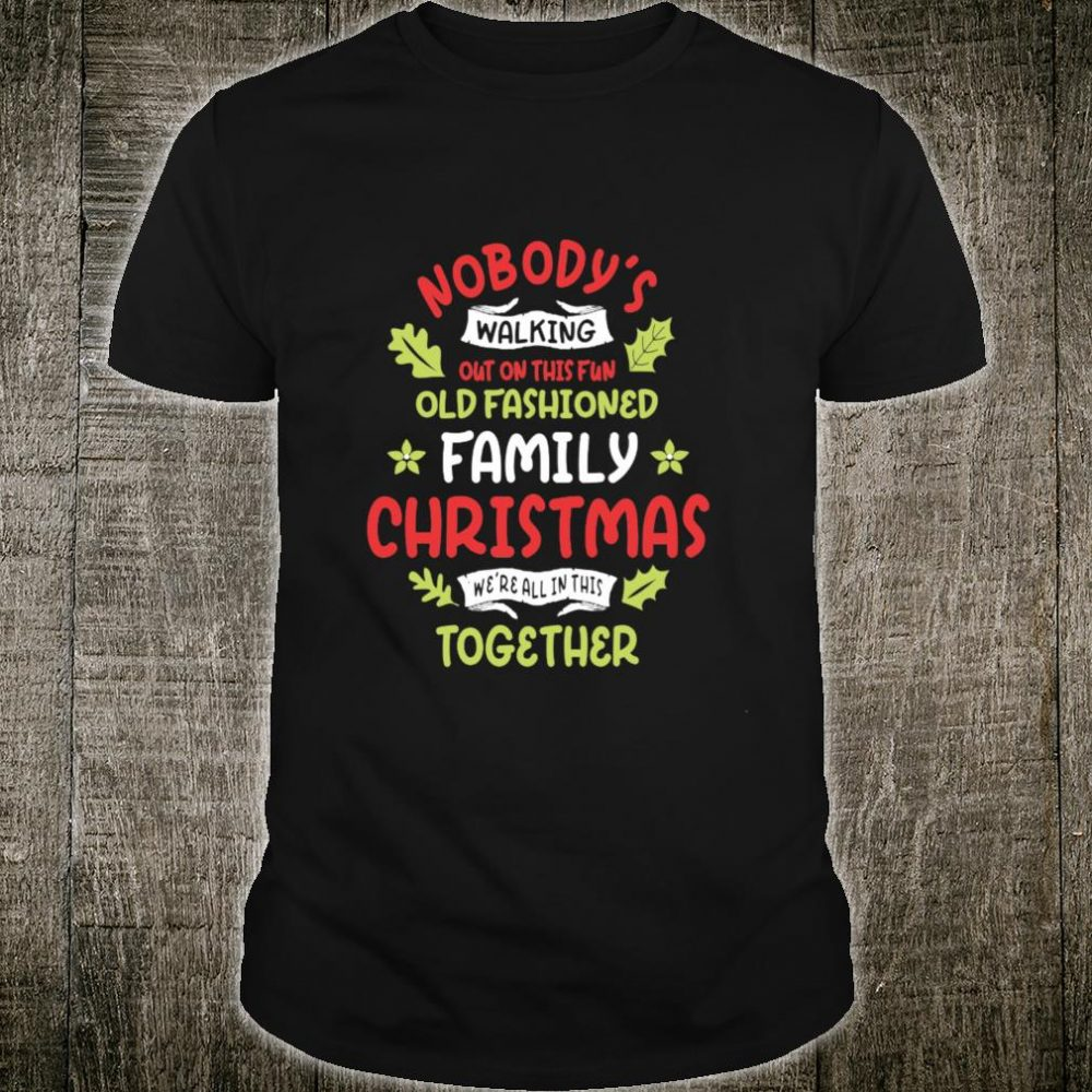 Nobody's Walking Out On This Fun Old Fashioned Family Xmas Shirt